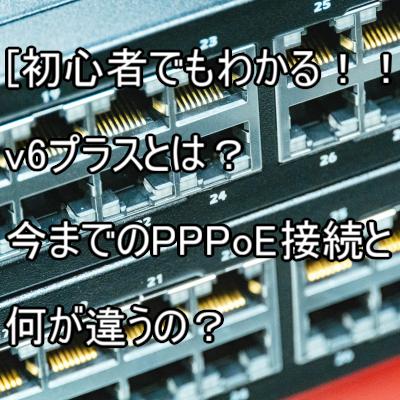 【初心者でもわかる!!】v6プラスとは?今までのPPPoE接続と何が違うの?