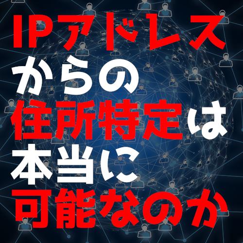【試してわかる】IPアドレスからの住所特定は本当に可能なのか?